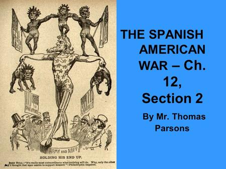 THE SPANISH AMERICAN WAR – Ch. 12, Section 2 By Mr. Thomas Parsons.