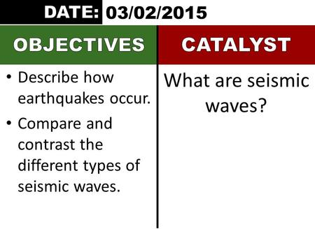 Describe how earthquakes occur. Compare and contrast the different types of seismic waves. What are seismic waves? 03/02/2015.
