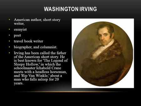 WASHINGTON IRVING American author, short story writer, essayist poet travel book writer biographer, and columnist. Irving has been called the father of.