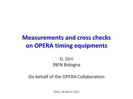 /14 Measurements and cross checks on OPERA timing equipments G. Sirri INFN Bologna On behalf of the OPERA Collaboration LNGS, 28 March 2012.