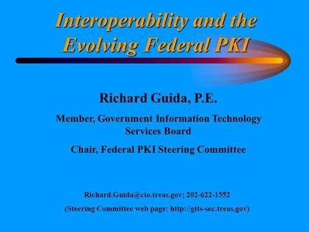 Interoperability and the Evolving Federal PKI Richard Guida, P.E. Member, Government Information Technology Services Board Chair, Federal PKI Steering.