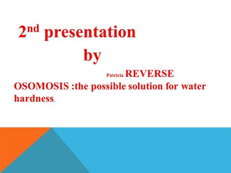 2 nd presentation by Patricia REVERSE OSOMOSIS :the possible solution for water hardness.