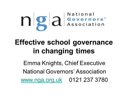 Effective school governance in changing times Emma Knights, Chief Executive National Governors' Association www.nga.org.ukwww.nga.org.uk 0121 237 3780.