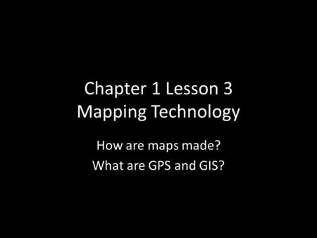 Chapter 1 Lesson 3 Mapping Technology How are maps made? What are GPS and GIS?