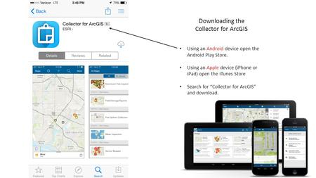 "Using an Android device open the Android Play Store. Using an Apple device (iPhone or iPad) open the iTunes Store Search for ""Collector for ArcGIS"" and."