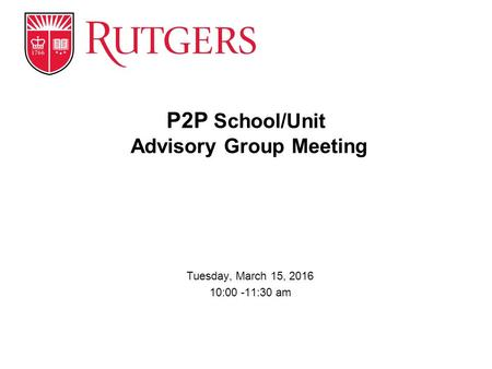 Tuesday, March 15, 2016 10:00 -11:30 am P2P School/Unit Advisory Group Meeting.
