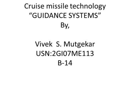 "Cruise missile technology ""GUIDANCE SYSTEMS"" By, Vivek S. Mutgekar USN:2GI07ME113 B-14."