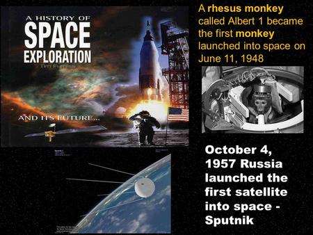 A rhesus monkey called Albert 1 became the first monkey launched into space on June 11, 1948 October 4, 1957 Russia launched the first satellite into space.