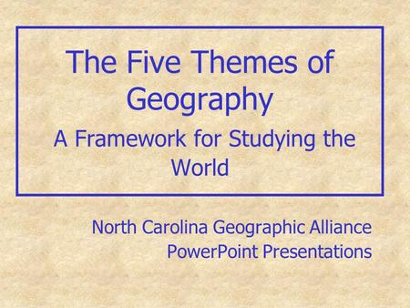 The Five Themes of Geography A Framework for Studying the World North Carolina Geographic Alliance PowerPoint Presentations.