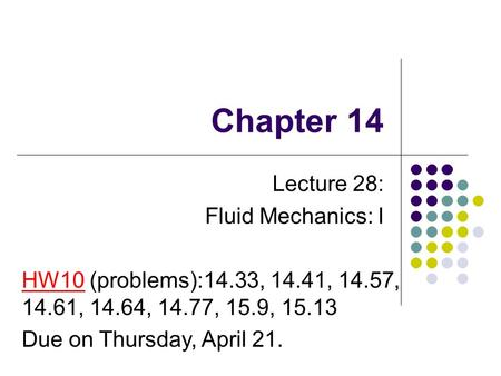 Chapter 14 Lecture 28: Fluid Mechanics: I HW10 (problems):14.33, 14.41, 14.57, 14.61, 14.64, 14.77, 15.9, 15.13 Due on Thursday, April 21.
