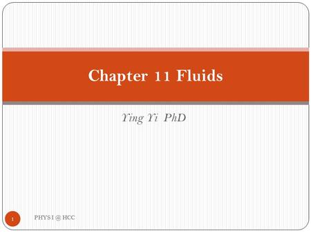 Ying Yi PhD Chapter 11 Fluids 1 PHYS HCC. Outline PHYS HCC 2 Density and Pressure Pressure and Depth in a Static fluid Buoyant Forces and Archimedes'
