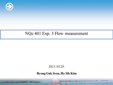 Byong Guk Jeon, Ho Sik Kim 2013. 03.29. NQe 401 Exp. 3 Flow measurement.