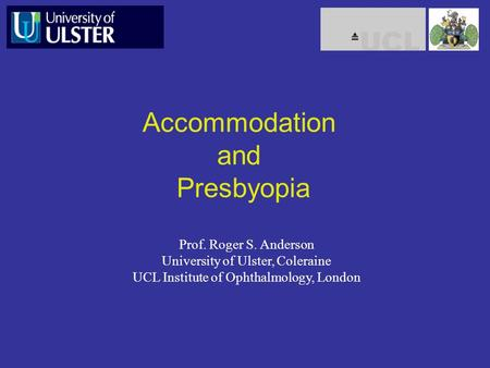 Accommodation and Presbyopia Prof. Roger S. Anderson University of Ulster, Coleraine UCL Institute of Ophthalmology, London.