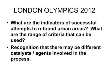 LONDON OLYMPICS 2012 What are the indicators of successful attempts to rebrand urban areas? What are the range of criteria that can be used? Recognition.