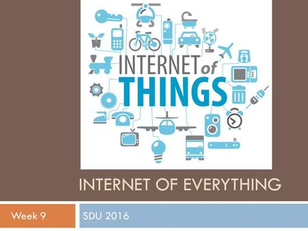 INTERNET OF EVERYTHING SDU 2016 Week 9. Physical Output  Make things move by controlling motors with Arduino  Servo-motors  Rotary actuator that allows.