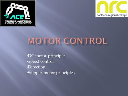 1 DC motor principles Speed control Direction Stepper motor principles.