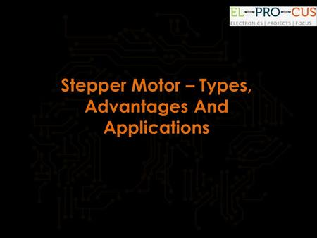 Stepper Motor – Types, Advantages And Applications.