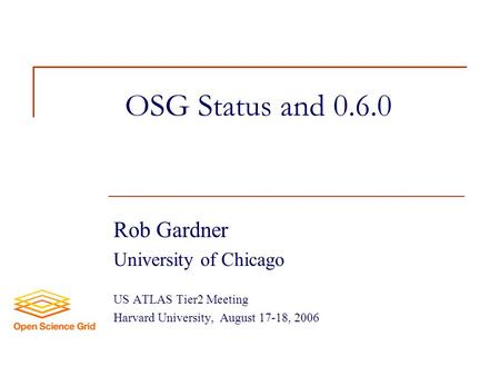OSG Status and 0.6.0 Rob Gardner University of Chicago US ATLAS Tier2 Meeting Harvard University, August 17-18, 2006.
