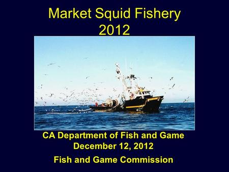 Market Squid Fishery 2012 CA Department of Fish and Game December 12, 2012 Fish and Game Commission.