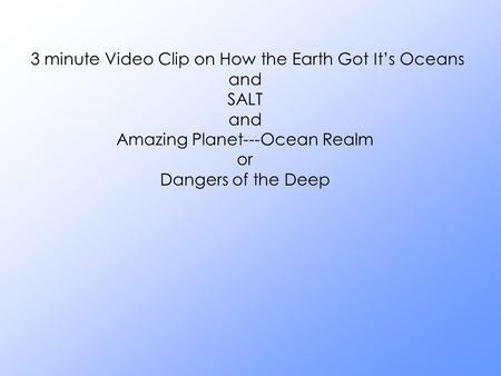 3 minute Video Clip on How the Earth Got It's Oceans and SALT and Amazing Planet---Ocean Realm or Dangers of the Deep.