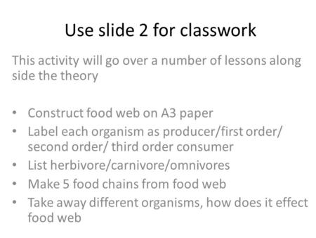 Use slide 2 for classwork This activity will go over a number of lessons along side the theory Construct food web on A3 paper Label each organism as producer/first.