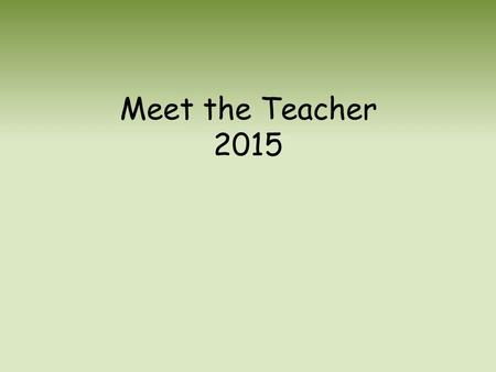 Meet the Teacher 2015. Welcome Welcome to the new academic year! Keep up to date with the Newsletter every week to make sure you are up to date on the.