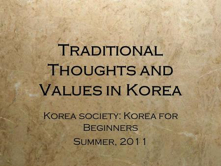 Traditional Thoughts and Values in Korea Korea society: Korea for Beginners Summer, 2011 Korea society: Korea for Beginners Summer, 2011.