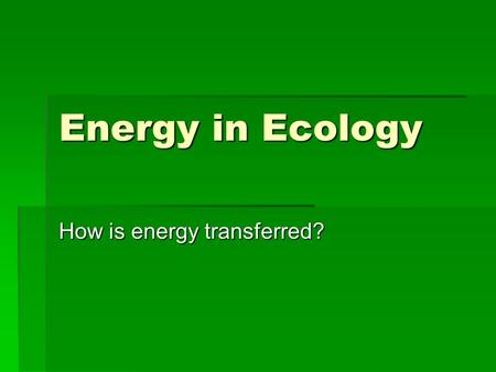 Energy in Ecology How is energy transferred?. Energy  All ecosystems must transfer energy.  Energy flows in ONE DIRECTION  Heat Energy (Sun)  changes.