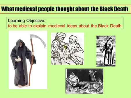 What medieval people thought about the Black Death Learning Objective: to be able to explain medieval ideas about the Black Death.