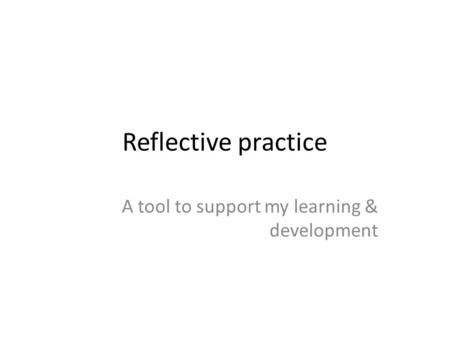 Reflective practice A tool to support my learning & development.