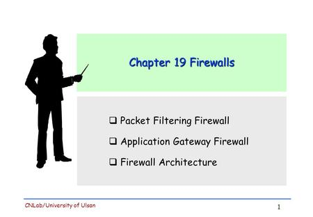 1 CNLab/University of Ulsan Chapter 19 Firewalls  Packet Filtering Firewall  Application Gateway Firewall  Firewall Architecture.