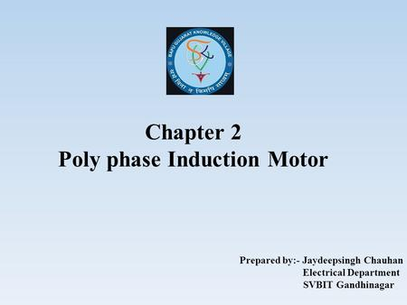 Chapter 2 Poly phase Induction Motor Prepared by:- Jaydeepsingh Chauhan Electrical Department SVBIT Gandhinagar.