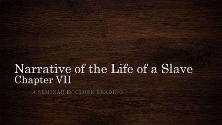 Narrative of the Life of a Slave Chapter VII A SEMINAR IN CLOSE READING.
