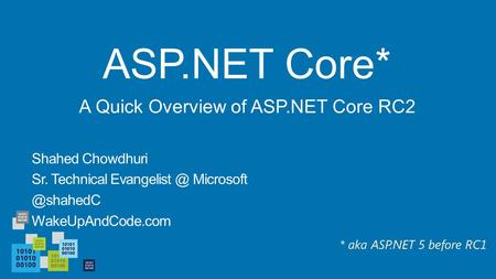 ASP.NET Core* Shahed Chowdhuri Sr. Technical  WakeUpAndCode.com A Quick Overview of ASP.NET Core RC2 * aka ASP.NET 5 before.