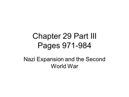 Chapter 29 Part III Pages 971-984 Nazi Expansion and the Second World War.
