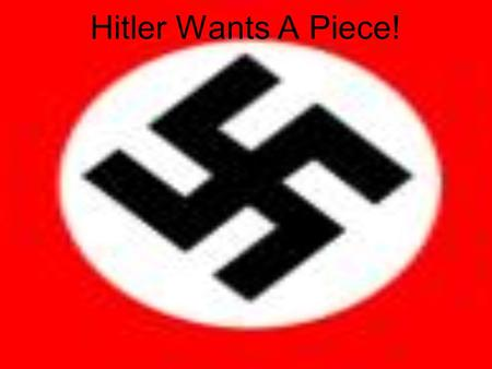 Hitler Wants A Piece!. Hitler's Aims To abolish the Treaty of Versailles –The Germans hated it, especially: Tiny armed forces, Rhineland demilitarised,