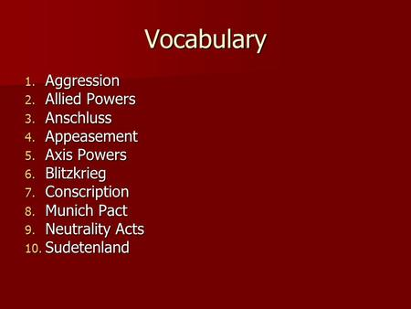 Vocabulary 1. Aggression 2. Allied Powers 3. Anschluss 4. Appeasement 5. Axis Powers 6. Blitzkrieg 7. Conscription 8. Munich Pact 9. Neutrality Acts 10.