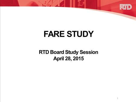 FARE STUDY RTD Board Study Session April 28, 2015 1.