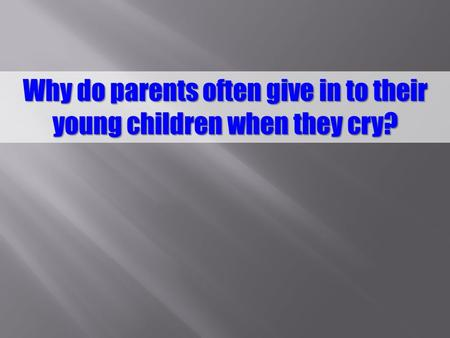 Why do parents often give in to their young children when they cry?