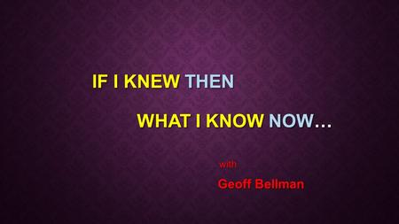 IF I KNEW THEN WHAT I KNOW NOW… with with Geoff Bellman Geoff Bellman.