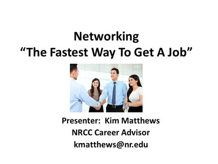 "Networking ""The Fastest Way To Get A Job"" Presenter: Kim Matthews NRCC Career Advisor"
