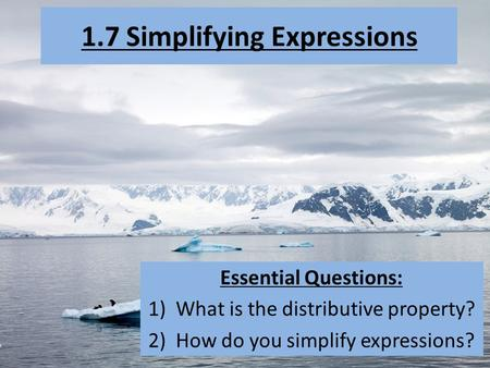 1.7 Simplifying Expressions Essential Questions: 1)What is the distributive property? 2)How do you simplify expressions?
