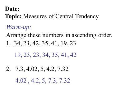 Date: Topic: Measures of Central Tendency Arrange these numbers in ascending order. Warm-up: 1. 34, 23, 42, 35, 41, 19, 23 2. 7.3, 4.02, 5, 4.2, 7.32 19,