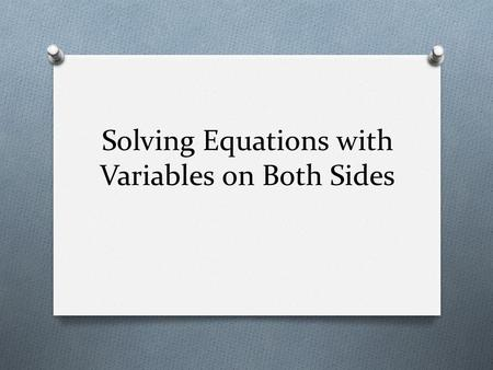 Solving Equations with Variables on Both Sides. Review O Suppose you want to solve -4m + 5 +6m = -3 What would you do as your first step? Explain.