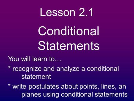 Lesson 2.1 Conditional Statements You will learn to… * recognize and analyze a conditional statement * write postulates about points, lines, an planes.