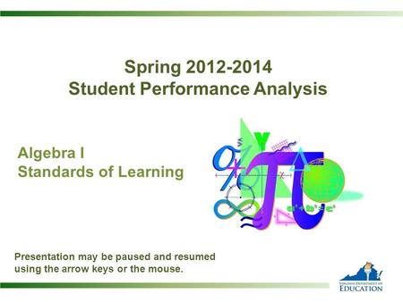 Spring 2012-2014 Student Performance Analysis Algebra I Standards of Learning Presentation may be paused and resumed using the arrow keys or the mouse.