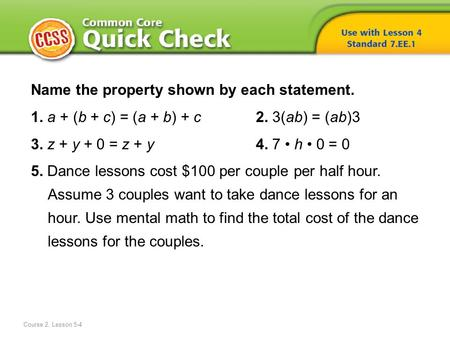 Name the property shown by each statement. 1. a + (b + c) = (a + b) + c 2. 3(ab) = (ab)3 3. z + y + 0 = z + y 4. 7 h 0 = 0 5. Dance lessons cost $100 per.