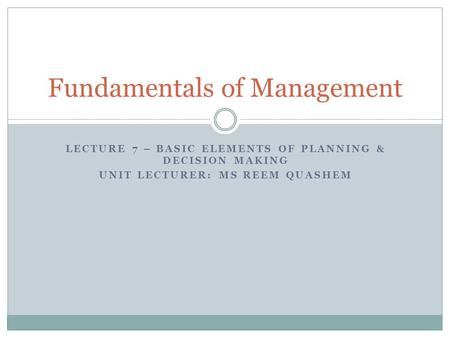 LECTURE 7 – BASIC ELEMENTS OF PLANNING & DECISION MAKING UNIT LECTURER: MS REEM QUASHEM Fundamentals of Management.