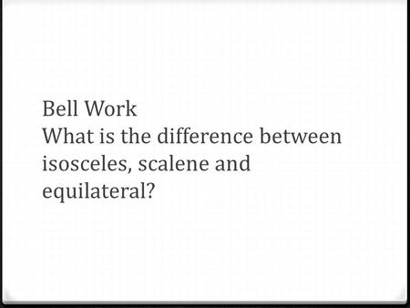 Bell Work What is the difference between isosceles, scalene and equilateral?
