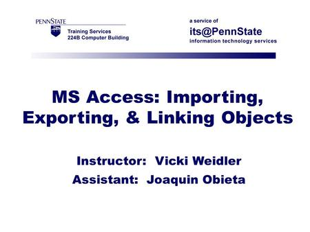 MS Access: Importing, Exporting, & Linking Objects Instructor: Vicki Weidler Assistant: Joaquin Obieta.